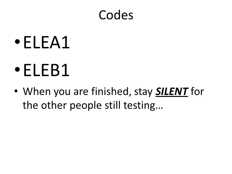 Codes ELEA1 ELEB1 When you are finished, stay SILENT for the other people still testing…