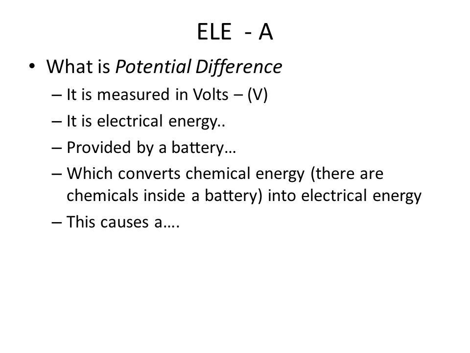ELE - A What is Potential Difference – It is measured in Volts – (V) – It is electrical energy..