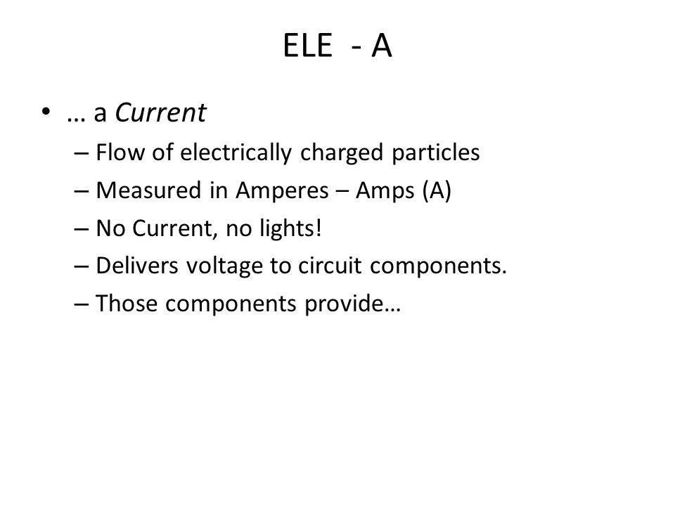 ELE - A … a Current – Flow of electrically charged particles – Measured in Amperes – Amps (A) – No Current, no lights.