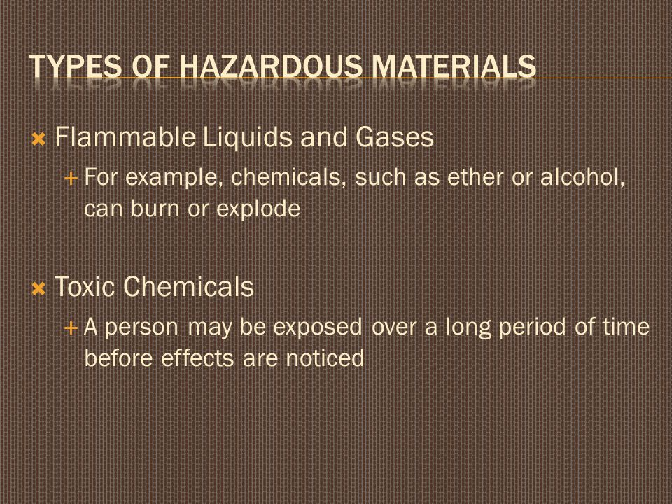  Flammable Liquids and Gases  For example, chemicals, such as ether or alcohol, can burn or explode  Toxic Chemicals  A person may be exposed over a long period of time before effects are noticed