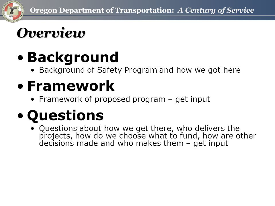 Overview Background Background of Safety Program and how we got here Framework Framework of proposed program – get input Questions Questions about how we get there, who delivers the projects, how do we choose what to fund, how are other decisions made and who makes them – get input