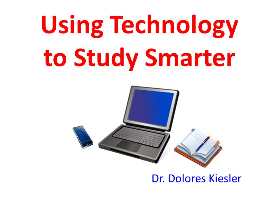 Using Technology to Study Smarter Dr. Dolores Kiesler