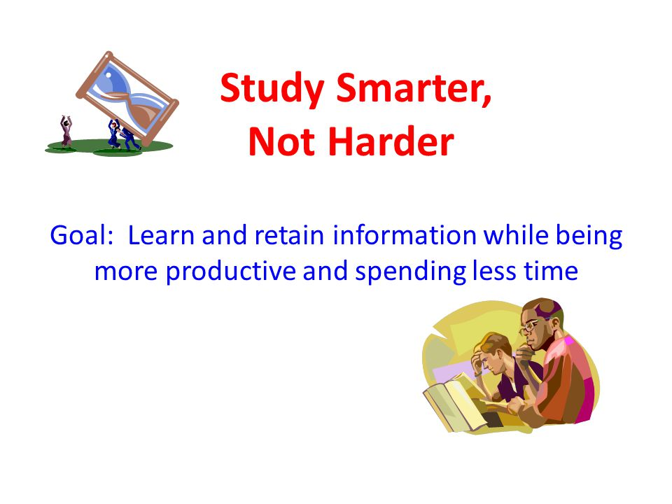 Study Smarter, Not Harder Goal: Learn and retain information while being more productive and spending less time