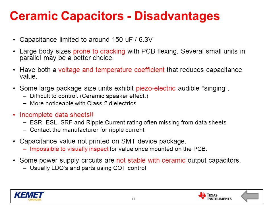 Ceramic Capacitors - Disadvantages Capacitance limited to around 150 uF / 6.3V Large body sizes prone to cracking with PCB flexing. Several small unit
