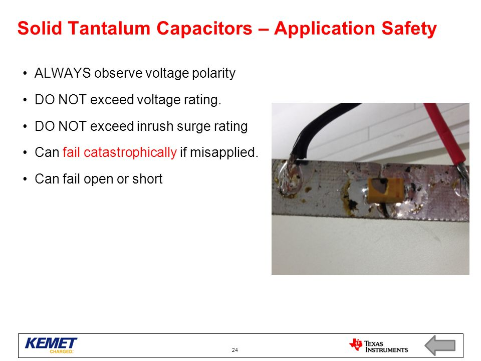 Solid Tantalum Capacitors – Application Safety ALWAYS observe voltage polarity DO NOT exceed voltage rating. DO NOT exceed inrush surge rating Can fai