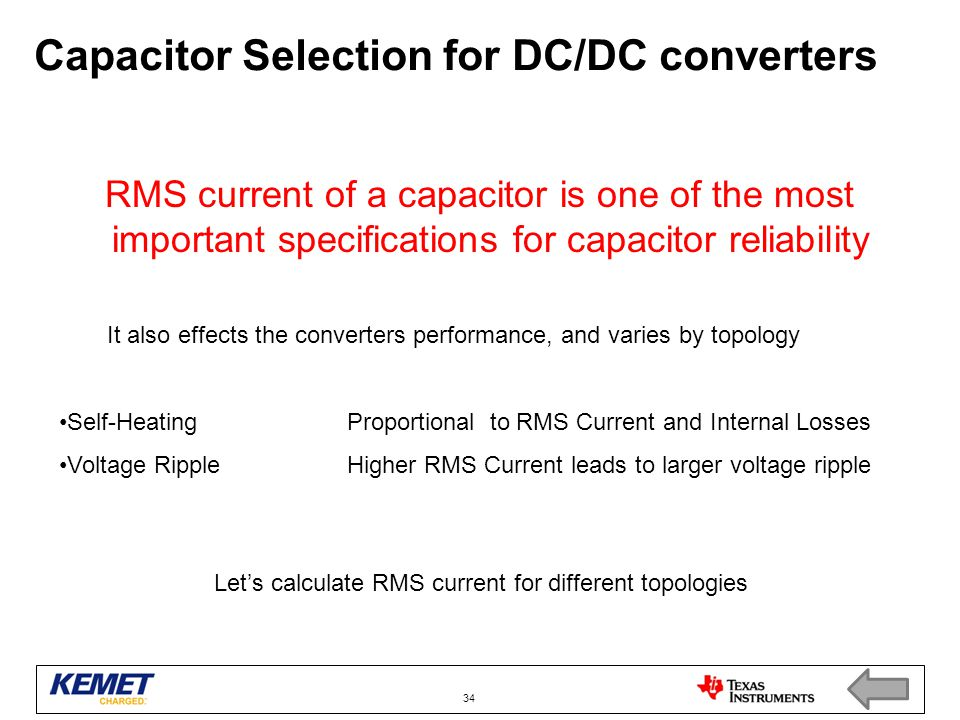 Capacitor Selection for DC/DC converters RMS current of a capacitor is one of the most important specifications for capacitor reliability 34 It also effects the converters performance, and varies by topology Self-HeatingProportional to RMS Current and Internal Losses Voltage RippleHigher RMS Current leads to larger voltage ripple Let's calculate RMS current for different topologies