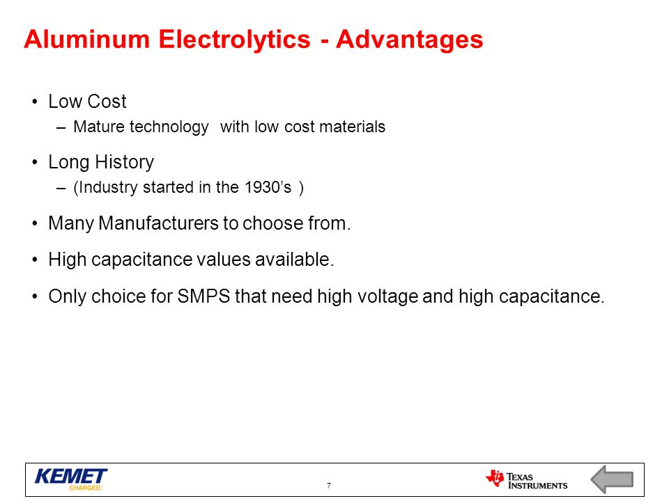 Aluminum Electrolytics - Advantages Low Cost –Mature technology with low cost materials Long History –(Industry started in the 1930's ) Many Manufacturers to choose from.