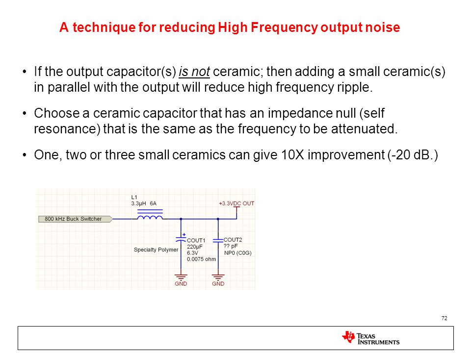 72 A technique for reducing High Frequency output noise If the output capacitor(s) is not ceramic; then adding a small ceramic(s) in parallel with the output will reduce high frequency ripple.