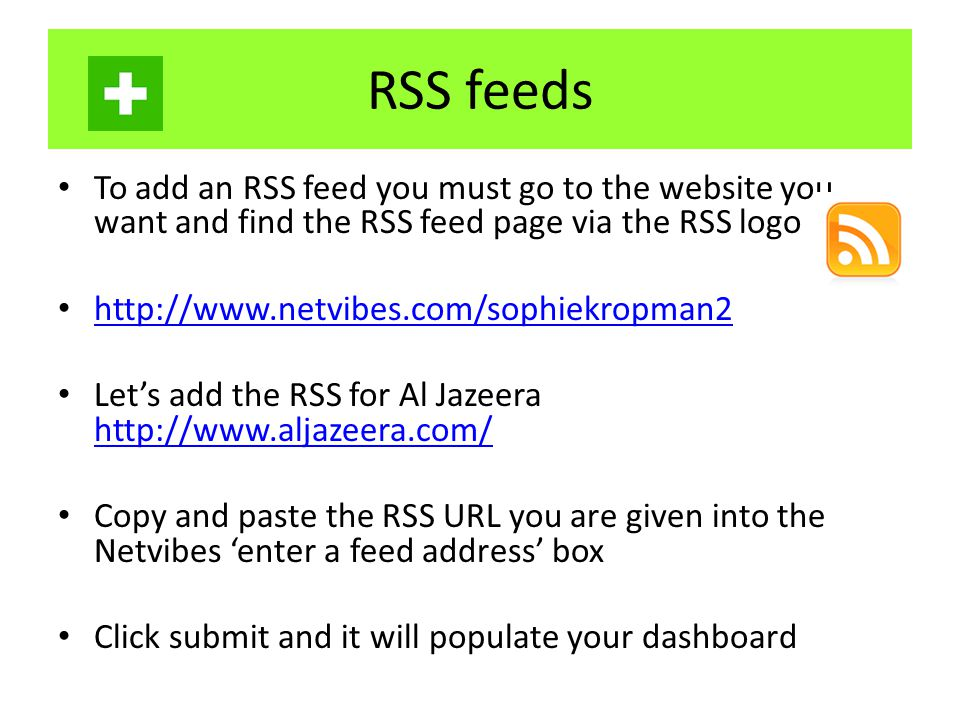 RSS feeds To add an RSS feed you must go to the website you want and find the RSS feed page via the RSS logo http://www.netvibes.com/sophiekropman2 Let's add the RSS for Al Jazeera http://www.aljazeera.com/ http://www.aljazeera.com/ Copy and paste the RSS URL you are given into the Netvibes 'enter a feed address' box Click submit and it will populate your dashboard