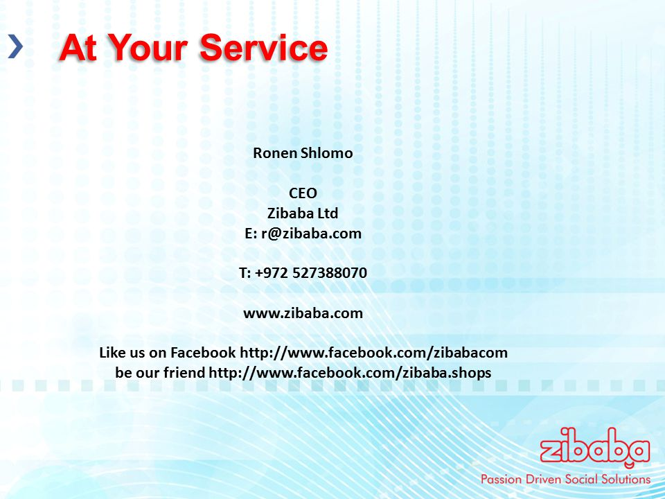 At Your Service Ronen Shlomo CEO Zibaba Ltd E: r@zibaba.com T: +972 527388070 www.zibaba.com Like us on Facebook http://www.facebook.com/zibabacom be our friend http://www.facebook.com/zibaba.shops