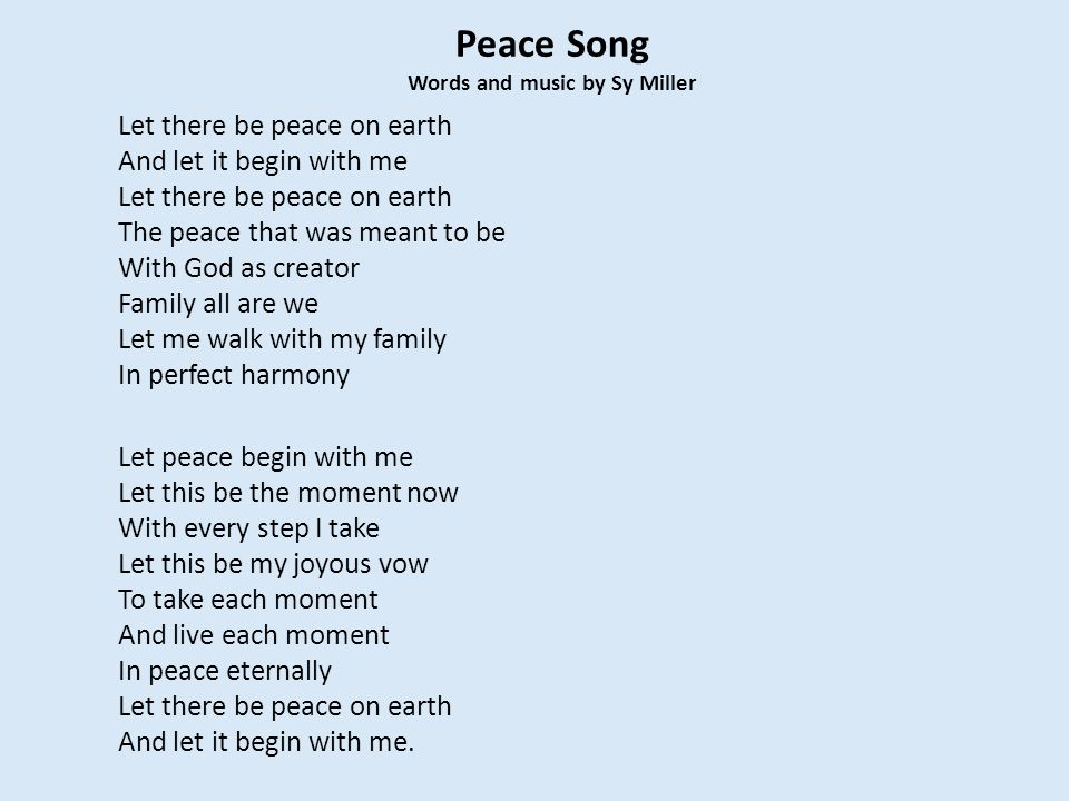 Peace Song Words and music by Sy Miller Let there be peace on earth And let it begin with me Let there be peace on earth The peace that was meant to b