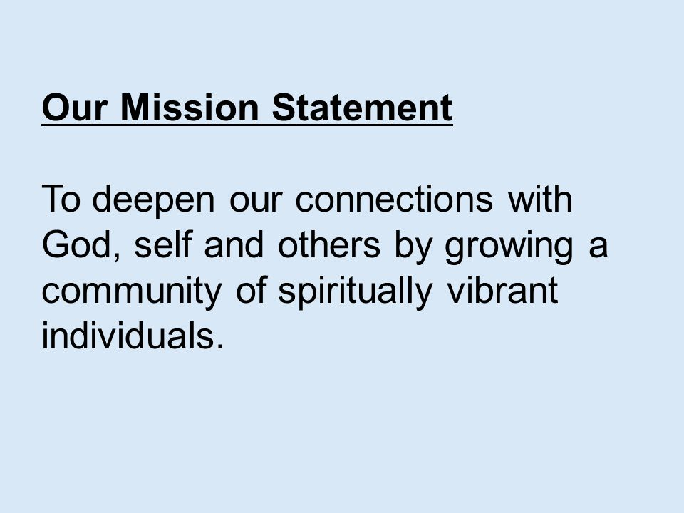 Our Mission Statement To deepen our connections with God, self and others by growing a community of spiritually vibrant individuals.