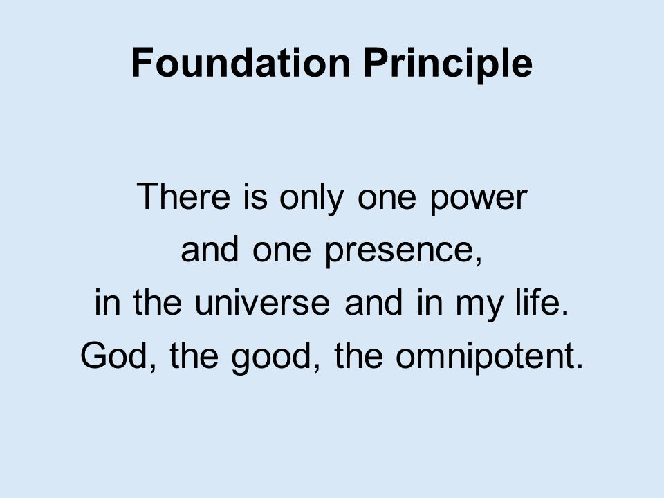 Foundation Principle There is only one power and one presence, in the universe and in my life. God, the good, the omnipotent.