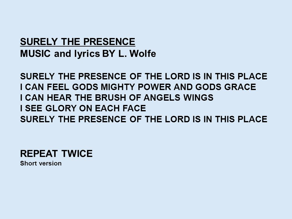SURELY THE PRESENCE MUSIC and lyrics BY L. Wolfe SURELY THE PRESENCE OF THE LORD IS IN THIS PLACE I CAN FEEL GODS MIGHTY POWER AND GODS GRACE I CAN HE