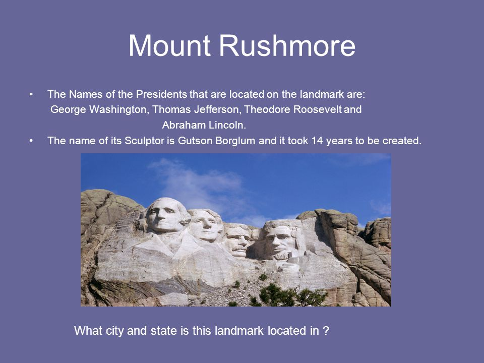 Mount Rushmore The Names of the Presidents that are located on the landmark are: George Washington, Thomas Jefferson, Theodore Roosevelt and Abraham Lincoln.