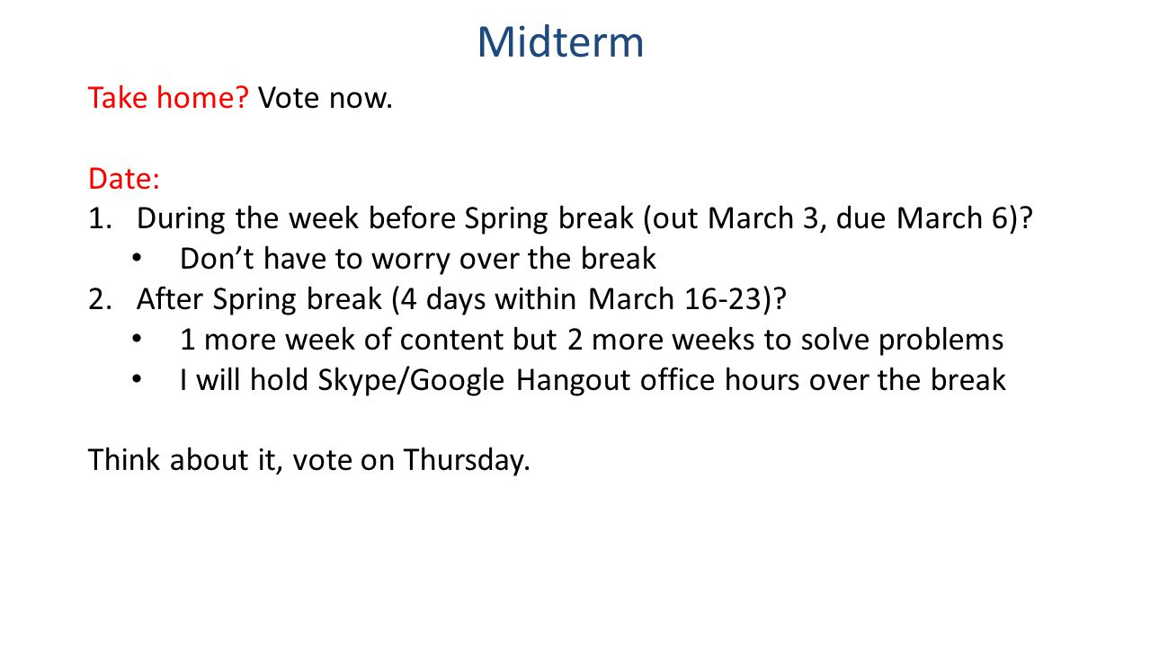 Midterm Take home? Vote now. Date: 1.During the week before Spring break (out March 3, due March 6)? Don't have to worry over the break 2.After Spring