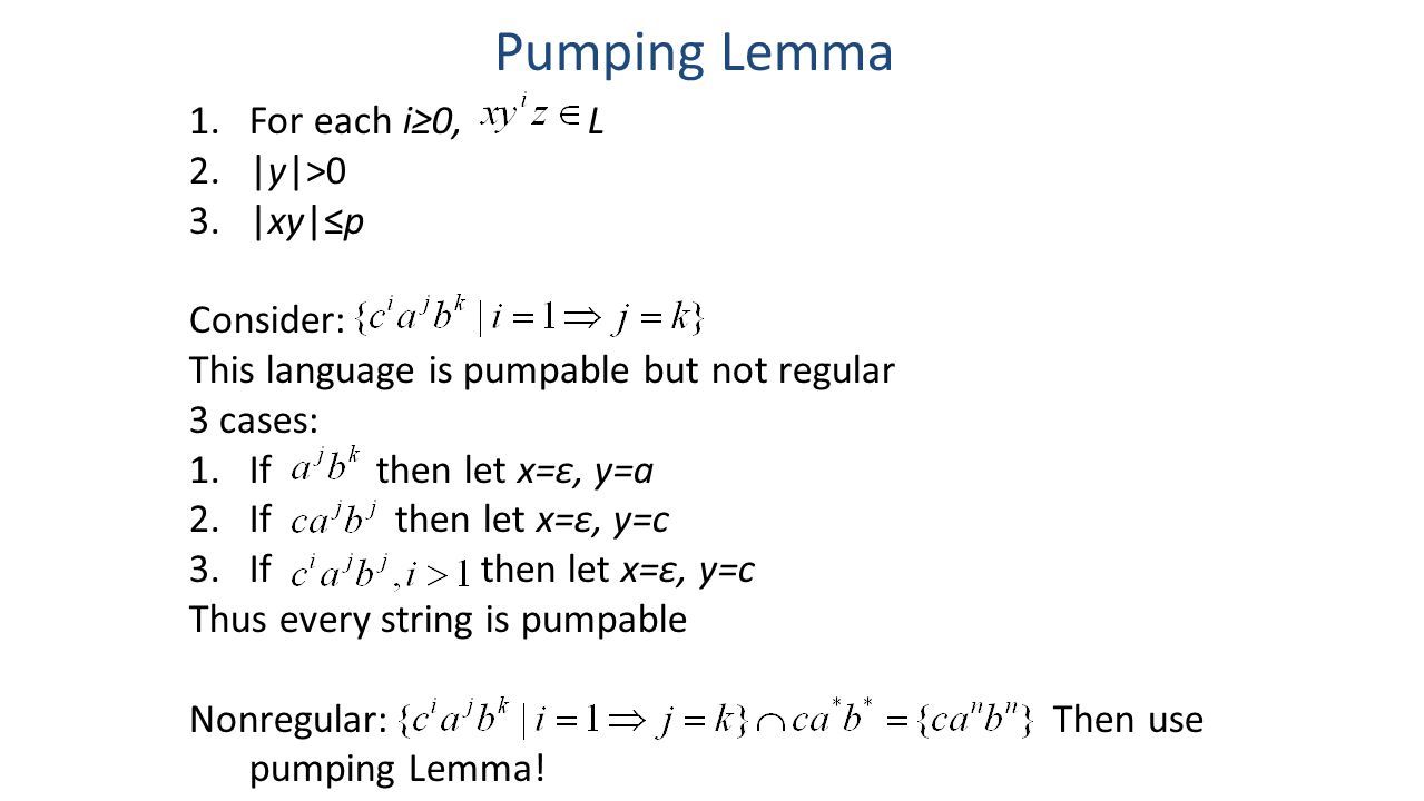 Pumping Lemma 1.For each i≥0, L 2.|y|>0 3.|xy|≤p Consider: This language is pumpable but not regular 3 cases: 1.If then let x=ε, y=a 2.If then let x=ε