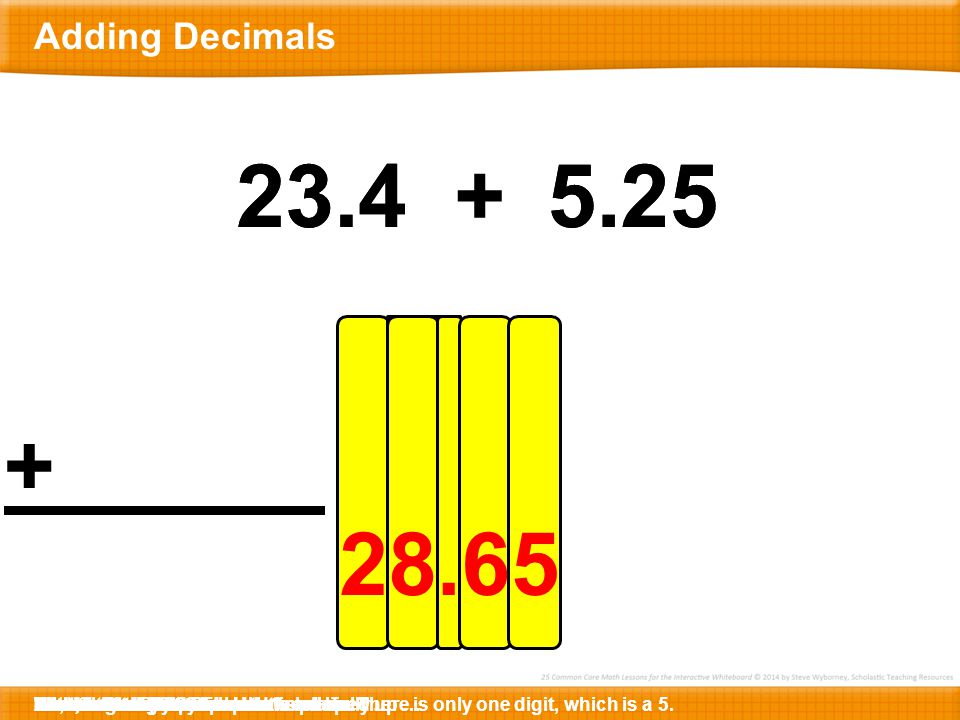 8 52.318 17.8 Here is 52.318 + 6.4.Let's write the first decimal below.Now let's write the second decimal …… so that the decimal points are lined up …… and the ones places are lined up.Now, we are ready to add.Let's begin in the thousandths place.