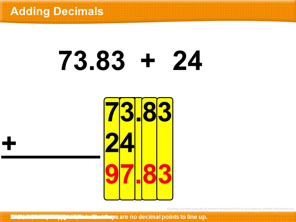 73.83 + 38.7 Here is 73.83 + 24.Let's write the first number below.Notice that 24 is not a decimal, so there are no decimal points to line up.Instead, we will write the number here …… so that the ones places are lined up.Now, we are ready to add.In the hundredths place, there is a 3.Let's mark it below.Here is the decimal point.Let's mark it below.What is 3 + 4?7So, the sum is 97.83.
