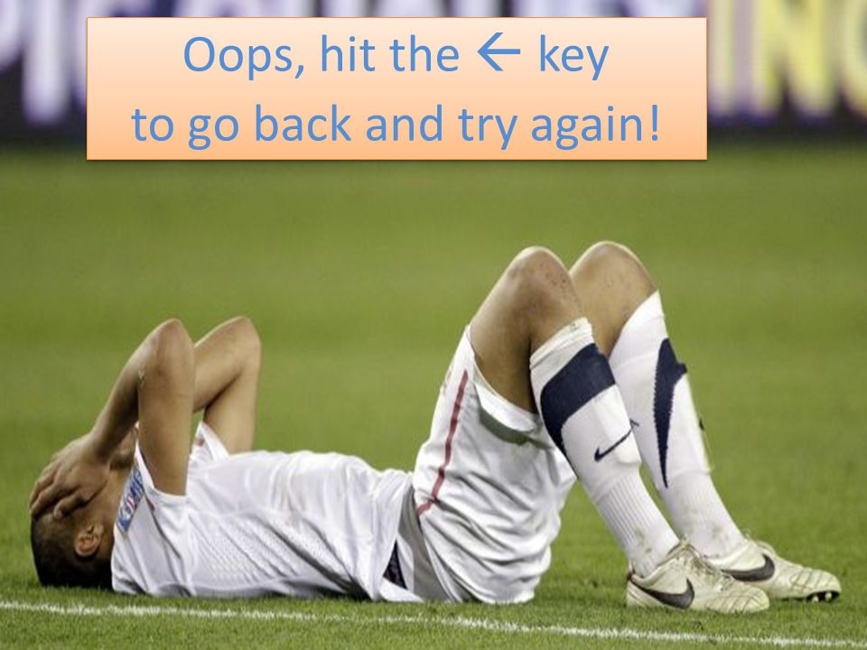 Oops, hit the  key to go back and try again! Oops, hit the  key to go back and try again!