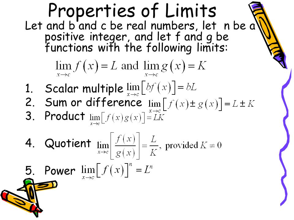 Properties of Limits Let and b and c be real numbers, let n be a positive integer, and let f and g be functions with the following limits: 1.Scalar mu