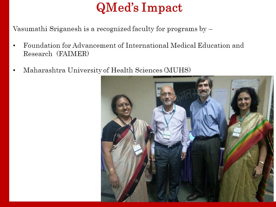 Vasumathi Sriganesh is a recognized faculty for programs by – Foundation for Advancement of International Medical Education and Research (FAIMER) Maharashtra University of Health Sciences (MUHS) QMed's Impact
