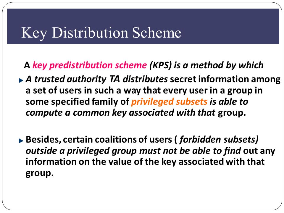 KKey Distribution Scheme A key predistribution scheme (KPS) is a method by which A trusted authority TA distributes secret information among a set of users in such a way that every user in a group in some specified family of privileged subsets is able to compute a common key associated with that group.