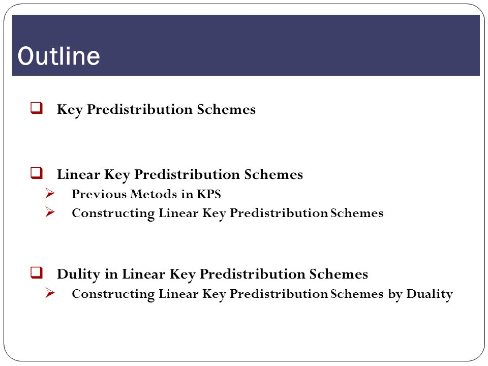 Outline KKey Predistribution Schemes LLinear Key Predistribution Schemes PPrevious Metods in KPS CConstructing Linear Key Predistribution Schemes DDulity in Linear Key Predistribution Schemes CConstructing Linear Key Predistribution Schemes by Duality