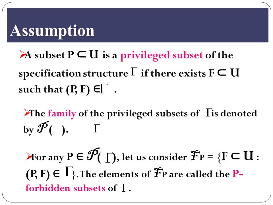 Assumption  A subset P ⊂ U is a privileged subset of the specification structure if there exists F ⊂ U such that (P, F) ∈.