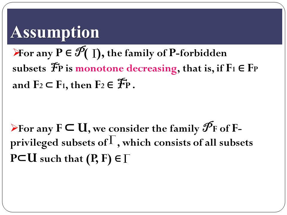Assumption  For any P ∈ P ( ), the family of P -forbidden subsets F P is monotone decreasing, that is, if F 1 ∈ F P and F 2 ⊂ F 1, then F 2 ∈ F P.