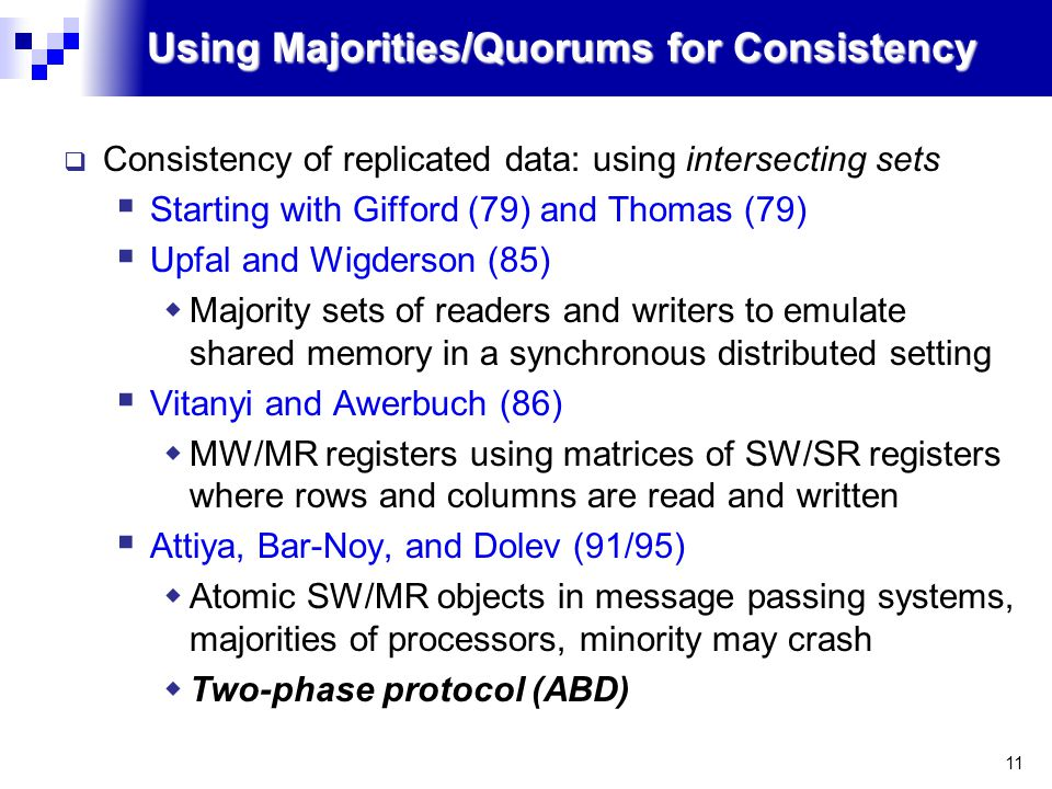 11 Using Majorities/Quorums for Consistency  Consistency of replicated data: using intersecting sets  Starting with Gifford (79) and Thomas (79)  Upfal and Wigderson (85)  Majority sets of readers and writers to emulate shared memory in a synchronous distributed setting  Vitanyi and Awerbuch (86)  MW/MR registers using matrices of SW/SR registers where rows and columns are read and written  Attiya, Bar-Noy, and Dolev (91/95)  Atomic SW/MR objects in message passing systems, majorities of processors, minority may crash  Two-phase protocol (ABD)