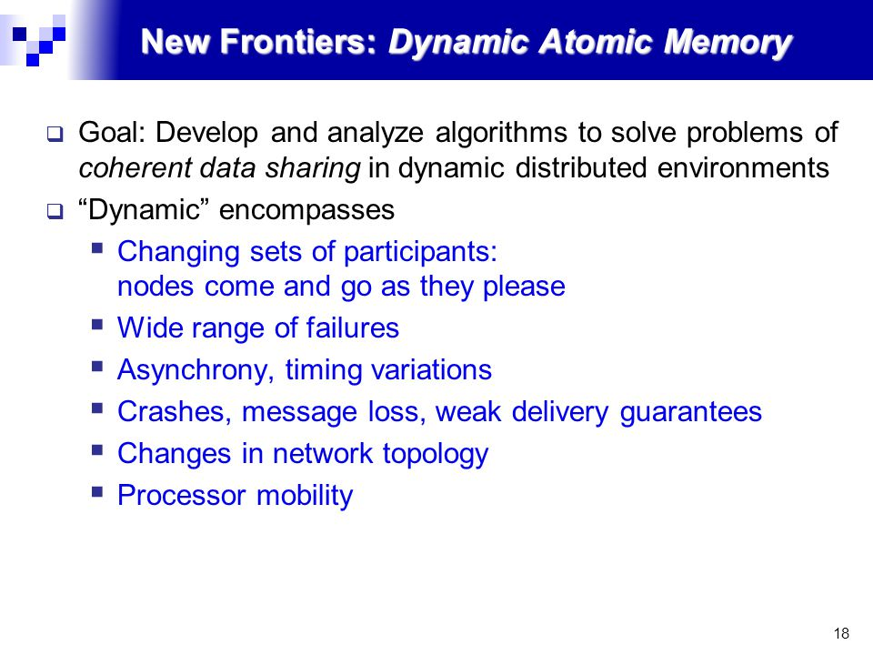 18 New Frontiers: Dynamic Atomic Memory  Goal: Develop and analyze algorithms to solve problems of coherent data sharing in dynamic distributed environments  Dynamic encompasses  Changing sets of participants: nodes come and go as they please  Wide range of failures  Asynchrony, timing variations  Crashes, message loss, weak delivery guarantees  Changes in network topology  Processor mobility