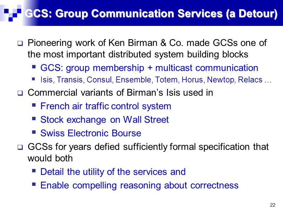 22 GCS: Group Communication Services (a Detour)  Pioneering work of Ken Birman & Co.