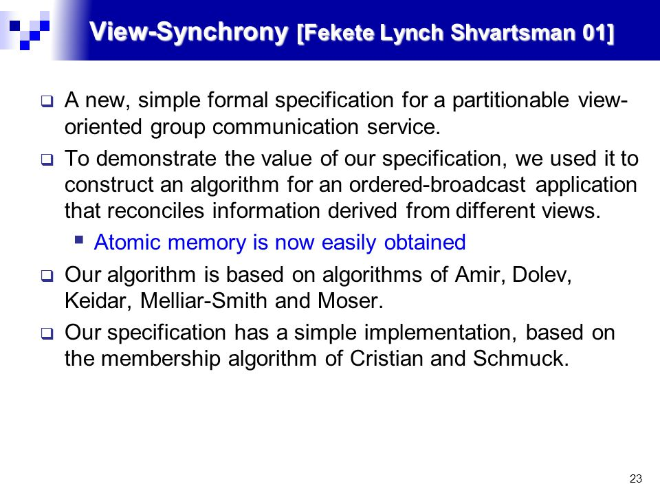 23 View-Synchrony [Fekete Lynch Shvartsman 01]  A new, simple formal specification for a partitionable view- oriented group communication service.