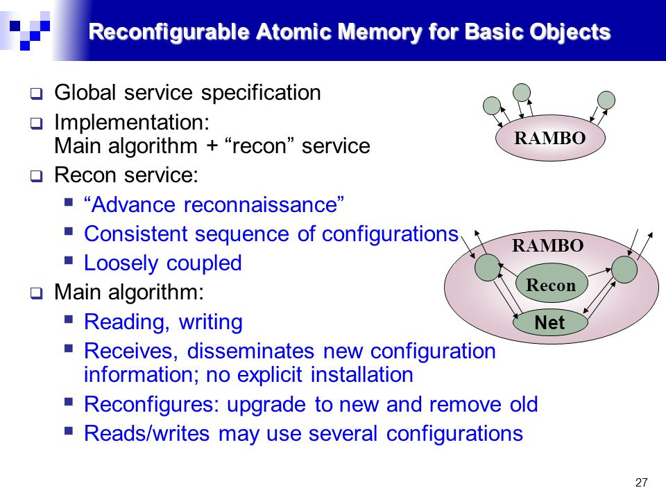 27 Reconfigurable Atomic Memory for Basic Objects  Global service specification  Implementation: Main algorithm + recon service  Recon service:  Advance reconnaissance  Consistent sequence of configurations  Loosely coupled  Main algorithm:  Reading, writing  Receives, disseminates new configuration information; no explicit installation  Reconfigures: upgrade to new and remove old  Reads/writes may use several configurations Net RAMBO Recon RAMBO