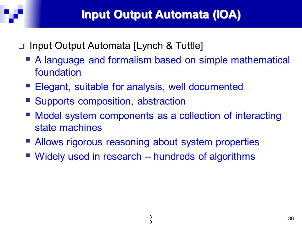 39 39 Input Output Automata (IOA)  Input Output Automata [Lynch & Tuttle]  A language and formalism based on simple mathematical foundation  Elegant, suitable for analysis, well documented  Supports composition, abstraction  Model system components as a collection of interacting state machines  Allows rigorous reasoning about system properties  Widely used in research – hundreds of algorithms
