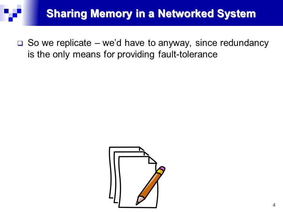 4 Sharing Memory in a Networked System  So we replicate – we'd have to anyway, since redundancy is the only means for providing fault-tolerance