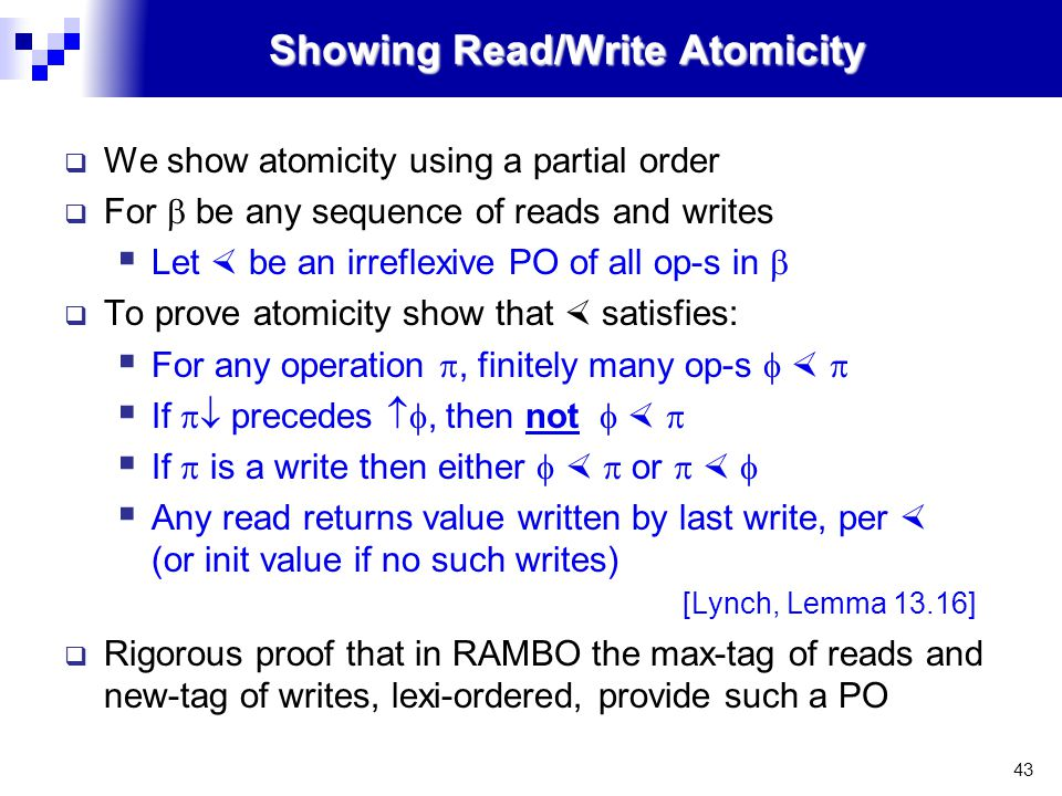43 Showing Read/Write Atomicity  We show atomicity using a partial order  For  be any sequence of reads and writes  Let  be an irreflexive PO of all op-s in   To prove atomicity show that  satisfies:  For any operation , finitely many op-s     If  precedes , then not     If  is a write then either    or     Any read returns value written by last write, per  (or init value if no such writes)  [Lynch, Lemma 13.16]  Rigorous proof that in RAMBO the max-tag of reads and new-tag of writes, lexi-ordered, provide such a PO