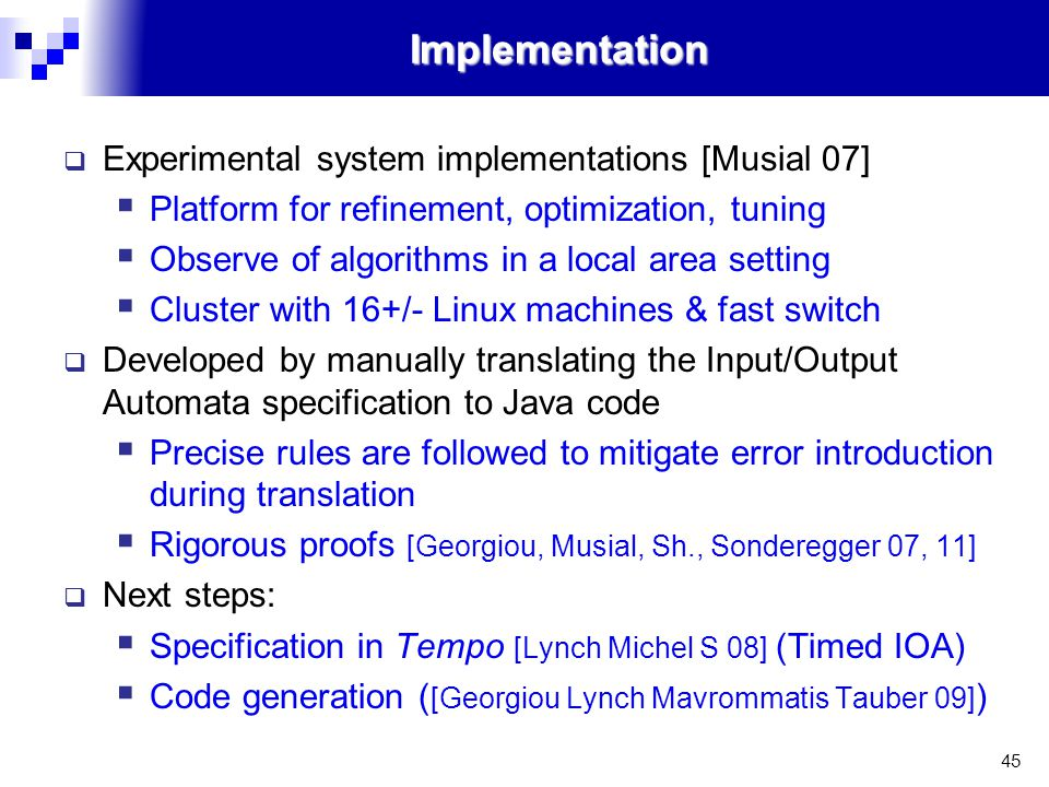 45Implementation  Experimental system implementations [Musial 07]  Platform for refinement, optimization, tuning  Observe of algorithms in a local area setting  Cluster with 16+/- Linux machines & fast switch  Developed by manually translating the Input/Output Automata specification to Java code  Precise rules are followed to mitigate error introduction during translation  Rigorous proofs [Georgiou, Musial, Sh., Sonderegger 07, 11]  Next steps:  Specification in Tempo [Lynch Michel S 08] (Timed IOA)  Code generation ( [Georgiou Lynch Mavrommatis Tauber 09] )