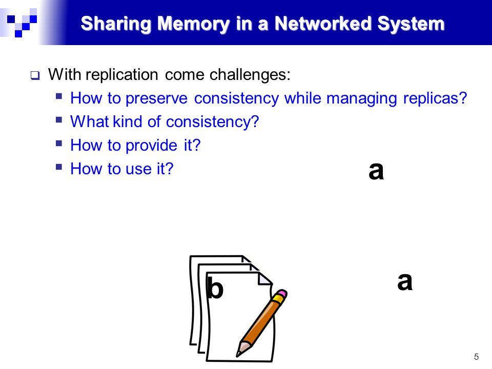 5 Sharing Memory in a Networked System  With replication come challenges:  How to preserve consistency while managing replicas.
