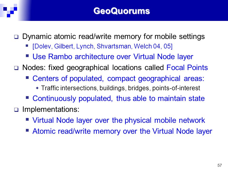 57GeoQuorums  Dynamic atomic read/write memory for mobile settings  [Dolev, Gilbert, Lynch, Shvartsman, Welch 04, 05]  Use Rambo architecture over Virtual Node layer  Nodes: fixed geographical locations called Focal Points  Centers of populated, compact geographical areas:  Traffic intersections, buildings, bridges, points-of-interest  Continuously populated, thus able to maintain state  Implementations:  Virtual Node layer over the physical mobile network  Atomic read/write memory over the Virtual Node layer