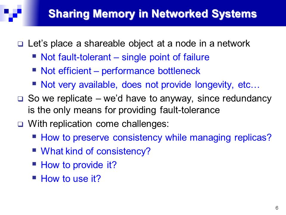 6 Sharing Memory in Networked Systems  Let's place a shareable object at a node in a network  Not fault-tolerant – single point of failure  Not efficient – performance bottleneck  Not very available, does not provide longevity, etc…  So we replicate – we'd have to anyway, since redundancy is the only means for providing fault-tolerance  With replication come challenges:  How to preserve consistency while managing replicas.