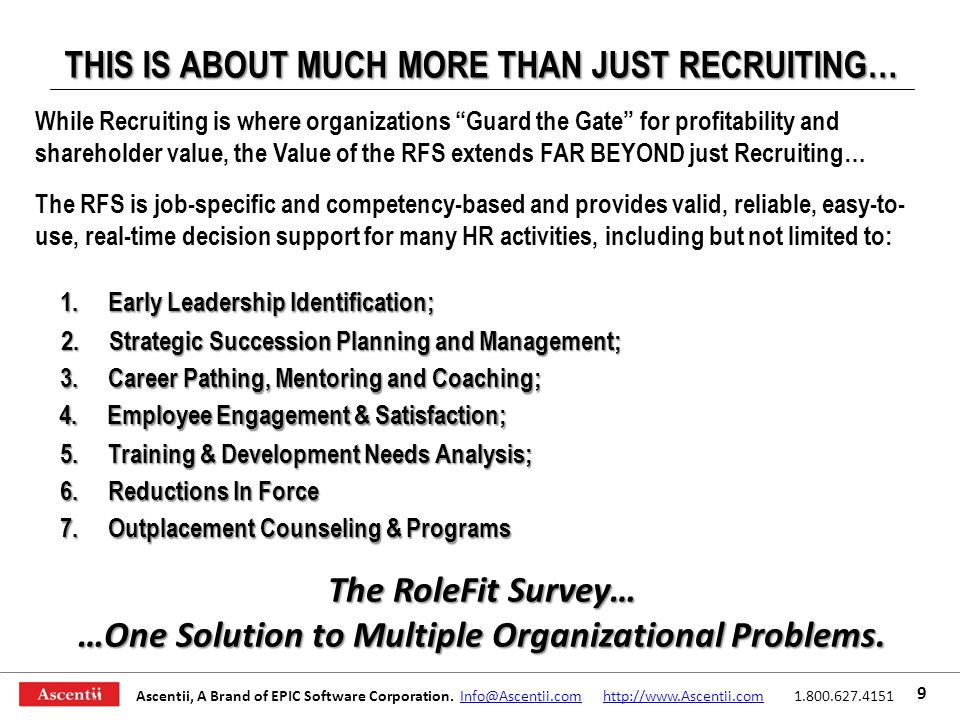 THIS IS ABOUT MUCH MORE THAN JUST RECRUITING… While Recruiting is where organizations Guard the Gate for profitability and shareholder value, the Value of the RFS extends FAR BEYOND just Recruiting… The RFS is job-specific and competency-based and provides valid, reliable, easy-to- use, real-time decision support for many HR activities, including but not limited to: 5.Training & Development Needs Analysis; 2.Strategic Succession Planning and Management; 7.Outplacement Counseling & Programs 4.Employee Engagement & Satisfaction; 3.Career Pathing, Mentoring and Coaching; 6.Reductions In Force 1.Early Leadership Identification; The RoleFit Survey… …One Solution to Multiple Organizational Problems.