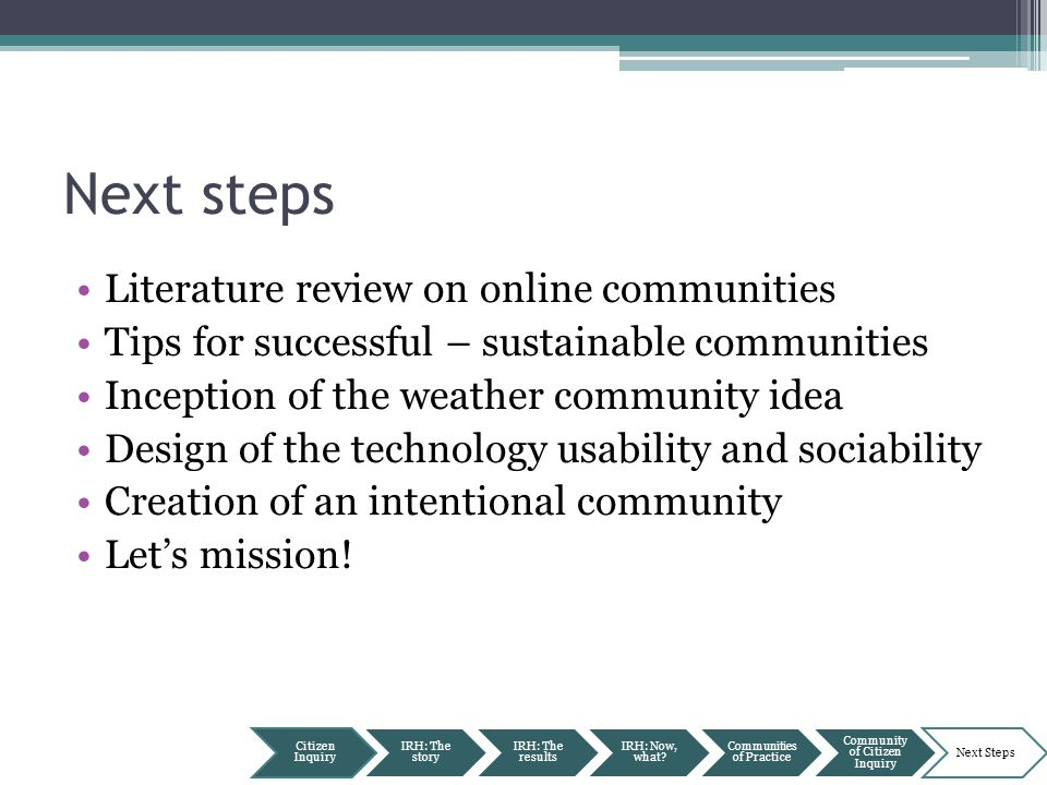 Next steps Literature review on online communities Tips for successful – sustainable communities Inception of the weather community idea Design of the technology usability and sociability Creation of an intentional community Let's mission.