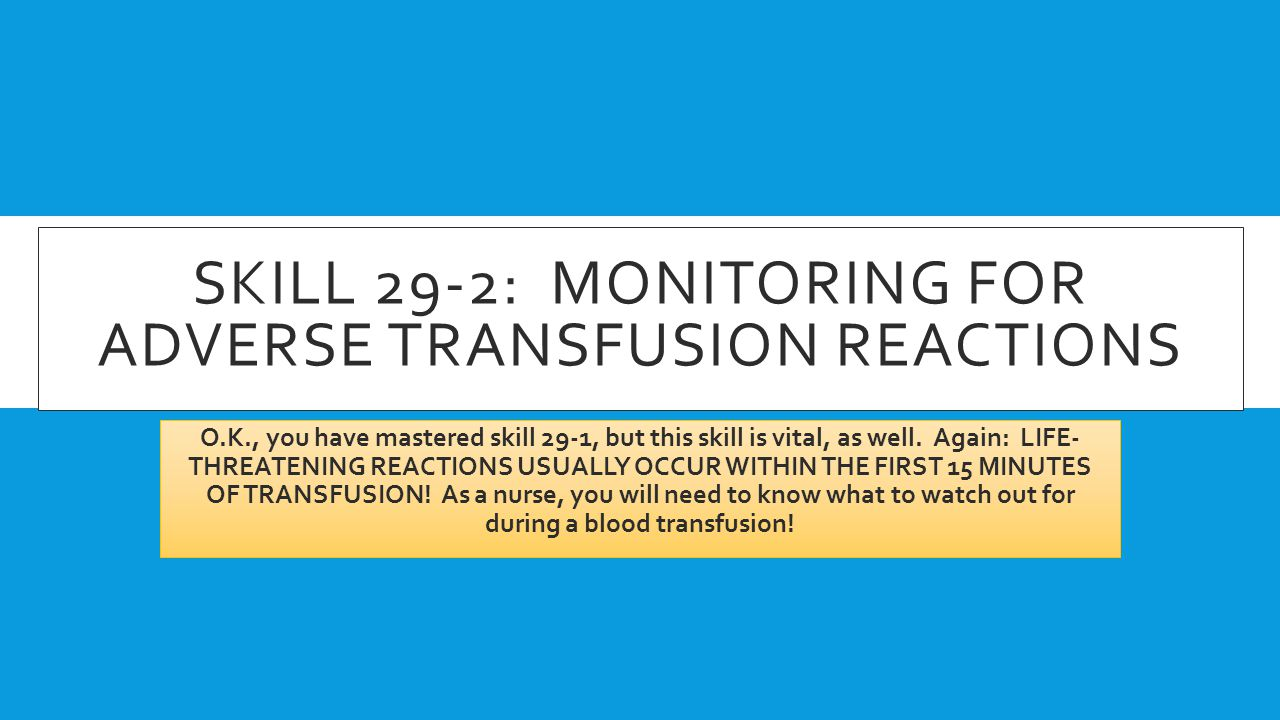 SKILL 29-2: MONITORING FOR ADVERSE TRANSFUSION REACTIONS O.K., you have mastered skill 29-1, but this skill is vital, as well. Again: LIFE- THREATENIN