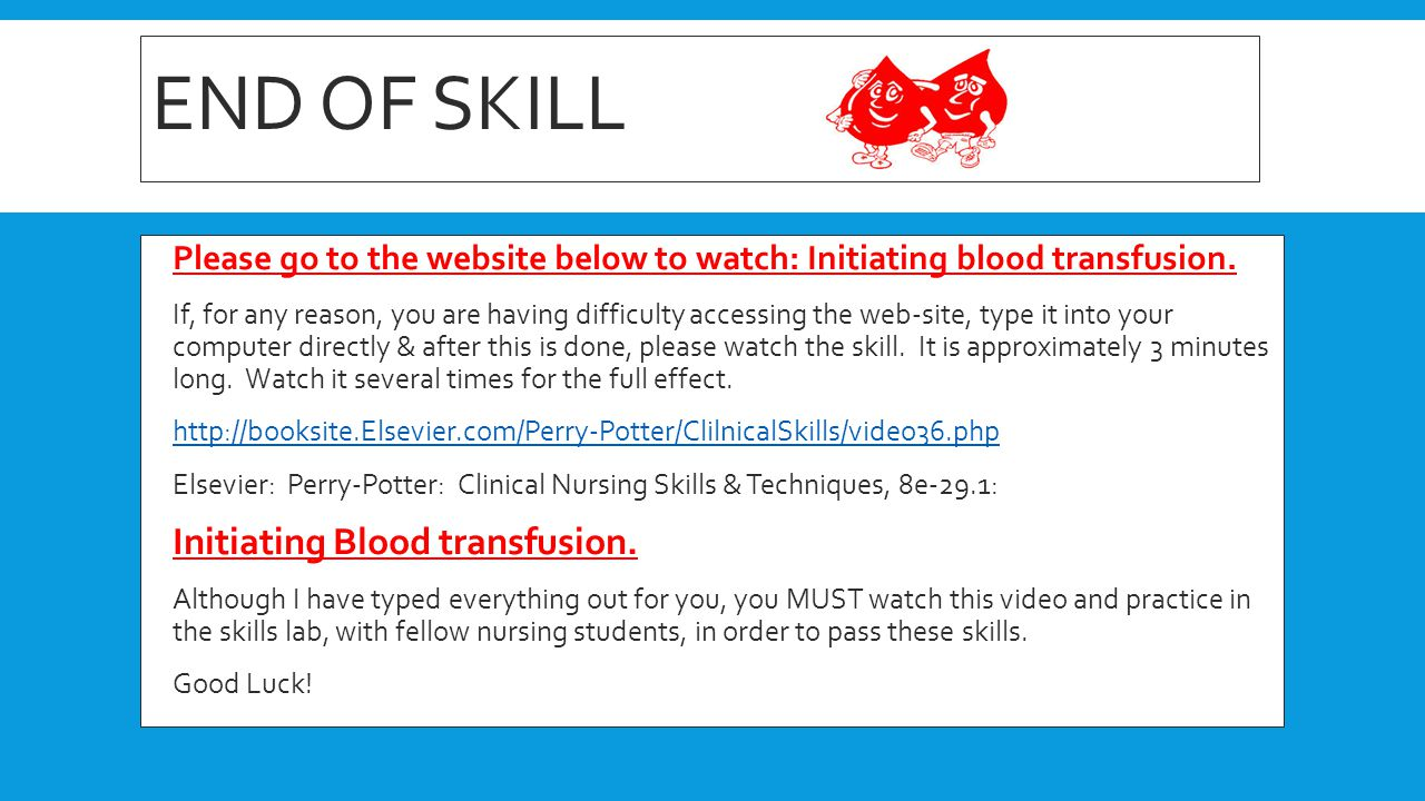 END OF SKILL  Please go to the website below to watch: Initiating blood transfusion.  If, for any reason, you are having difficulty accessing the we