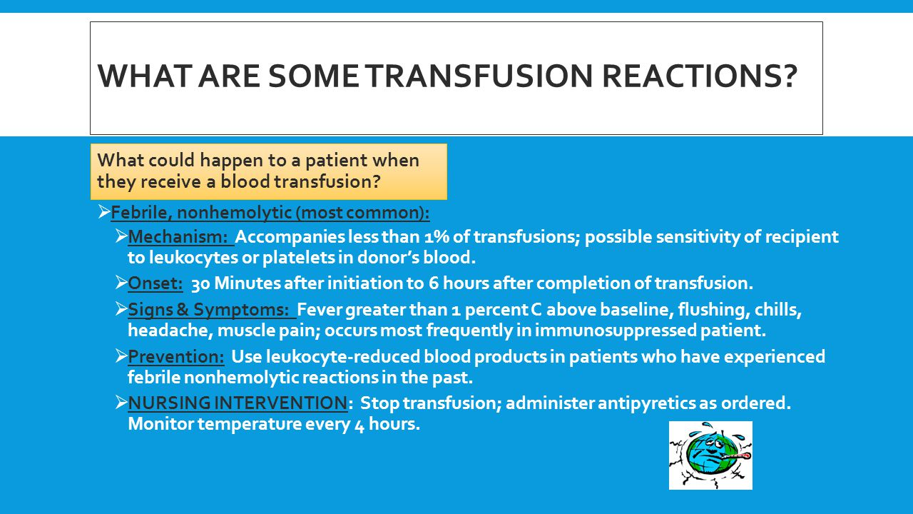WHAT ARE SOME TRANSFUSION REACTIONS? What could happen to a patient when they receive a blood transfusion?  Febrile, nonhemolytic (most common):  Me