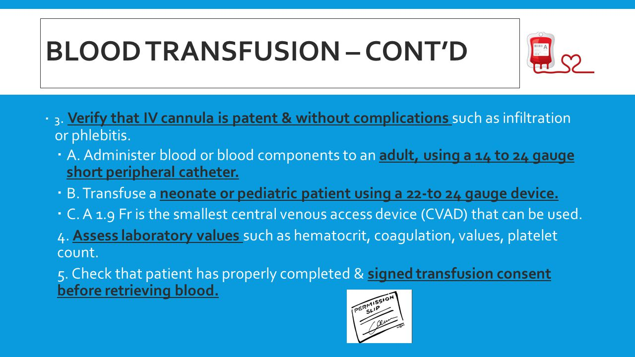 BLOOD TRANSFUSION – CONT'D  3. Verify that IV cannula is patent & without complications such as infiltration or phlebitis.  A. Administer blood or b