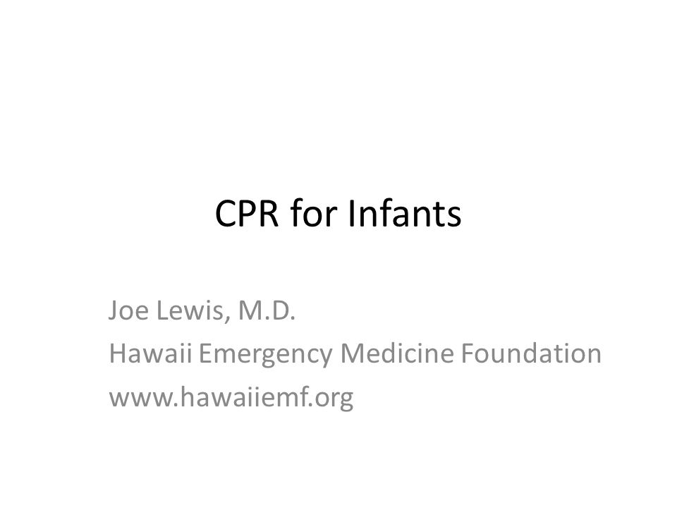 CPR for Infants Joe Lewis, M.D. Hawaii Emergency Medicine Foundation www.hawaiiemf.org