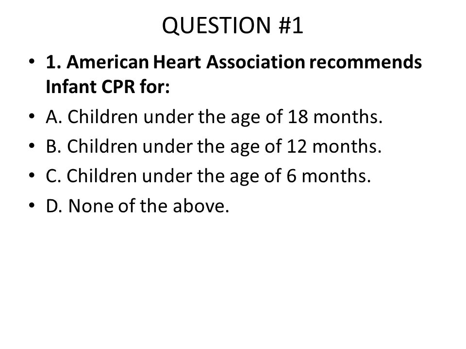 QUESTION #1 1. American Heart Association recommends Infant CPR for: A. Children under the age of 18 months. B. Children under the age of 12 months. C
